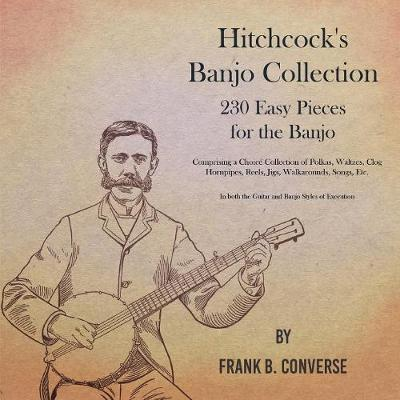 Hitchcock's Banjo Collection - 230 Easy Pieces for the Banjo - Comprising a Choice Collection of Polkas, Waltzes, Clog Hornpipes, Reels, Jigs, Walkarounds, Songs, Etc - In both the Guitar and Banjo Styles of Execution by Frank B Converse