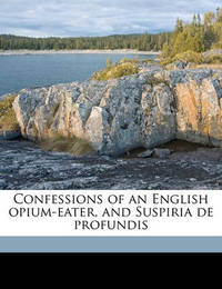 Confessions of an English Opium-Eater, and Suspiria de Profundis by Thomas De Quincey