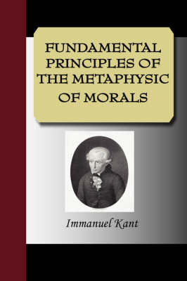 Fundamental Principles of the Metaphysic of Morals by Immanuel Kant (University of California, San Diego, University of Pennsylvania)