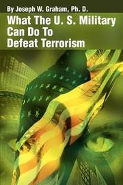 What the U. S. Military Can Do to Defeat Terrorism by Joseph W. Graham image