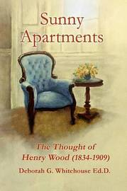 Sunny Apartments the Thought of Henry Wood (1834-1909) by Deborah G. Whitehouse