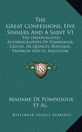 The Great Confessions, Five Sinners and a Saint V1: The Unexpurgated Autobiographies of Pompadour, Cellini, de Quincey, Rousseau, Franklin and St. Augustine by et al