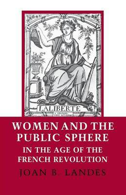 Women and the Public Sphere in the Age of the French Revolution by Joan B. Landes