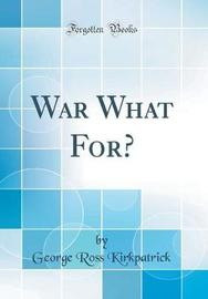 War What For? (Classic Reprint) by George Ross Kirkpatrick