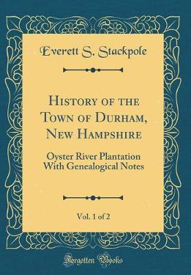 History of the Town of Durham, New Hampshire, Vol. 1 of 2 by Everett S Stackpole