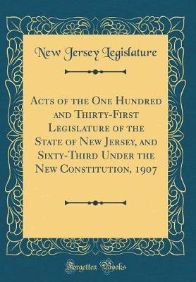 Acts of the One Hundred and Thirty-First Legislature of the State of New Jersey and Sixty-Third Under the New Constitution, 1907 (Classic Reprint) by New Jersey Legislature image
