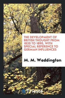 The Development of British Thought from 1820 to 1890, with Special Reference to German Influences by M M Waddington