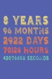 8 Years 96 Months 2922 Days 70128 Hours 42076800 Seconds by Creative Juices Publishing