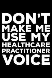 Don't Make Me Use My Healthcare Practitioner Voice by Creative Juices Publishing