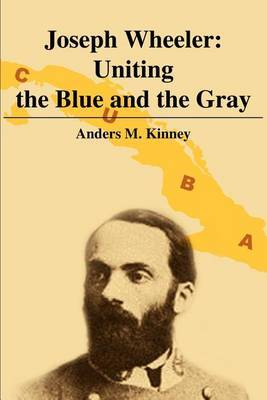 Joseph Wheeler: Uniting the Blue and the Gray by Anders M. Kinney