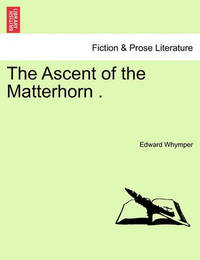 The Ascent of the Matterhorn . by Edward Whymper