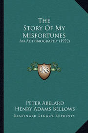 The Story of My Misfortunes the Story of My Misfortunes: An Autobiography (1922) an Autobiography (1922) by Peter Abelard