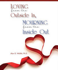 Loving from the Outside In, Mourning from the Inside Out by Alan D Wolfelt
