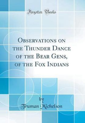 Observations on the Thunder Dance of the Bear Gens, of the Fox Indians (Classic Reprint) by Truman Michelson