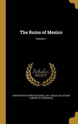 The Ruins of Mexico; Volume 1 by Constantine George Rickards