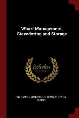 Wharf Management, Stevedoring and Storage by Roy Samuel Macelwee