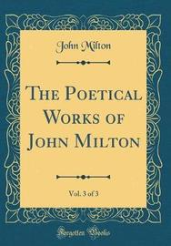 The Poetical Works of John Milton, Vol. 3 of 3 (Classic Reprint) by John Milton image