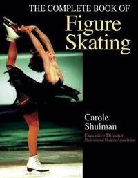 The Complete Book of Figure Skating by Carol Schulman
