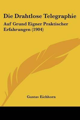 Die Drahtlose Telegraphie: Auf Grund Eigner Praktischer Erfahrungen (1904) by Gustav Eichhorn