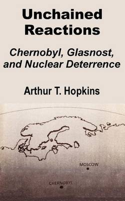 Unchained Reactions: Chernobyl, Glasnost, and Nuclear Deterrence by Arthur T. Hopkins image