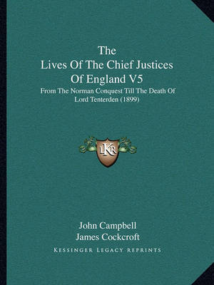 The Lives of the Chief Justices of England V5: From the Norman Conquest Till the Death of Lord Tenterden (1899) by John Campbell