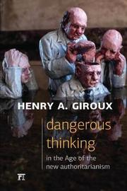 Dangerous Thinking in the Age of the New Authoritarianism by Henry A Giroux