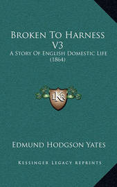 Broken to Harness V3: A Story of English Domestic Life (1864) by Edmund Hodgson Yates