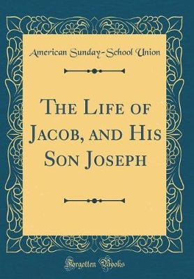 The Life of Jacob, and His Son Joseph (Classic Reprint) by American Sunday School Union