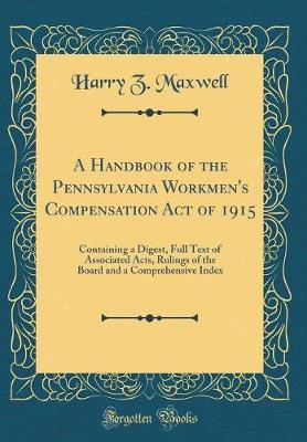 A Handbook of the Pennsylvania Workmen's Compensation Act of 1915 by Harry Z Maxwell