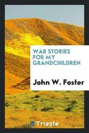 War Stories for My Grandchildren by John W Foster image