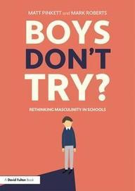 Boys Don't Try? Rethinking Masculinity in Schools by Matt Pinkett