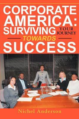 Corporate America: Surviving Your Journey Towards Success by nichel anderson