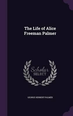 The Life of Alice Freeman Palmer by George , Herbert Palmer