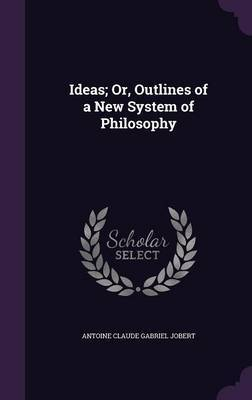 Ideas; Or, Outlines of a New System of Philosophy by Antoine Claude Gabriel Jobert image