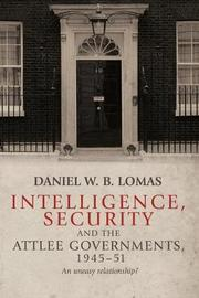 Intelligence, Security and the Attlee Governments, 1945-51 by Daniel Lomas