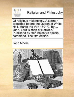 Of Religious Melancholy. a Sermon Preached Before the Queen at White-Hall, March the Vith 1691/2. by ... John, Lord Bishop of Norwich. Published by Her Majesty's Special Command. the Fifth Edition by John Moore image