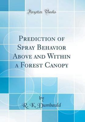 Prediction of Spray Behavior Above and Within a Forest Canopy (Classic Reprint) by R K Dumbauld image