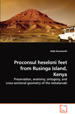 Proconsul Heseloni Feet from Rusinga Island, Kenya - Preservation, Anatomy, Ontogeny, and Cross-Sectional Geometry of the Metatarsals by Holly Dunsworth