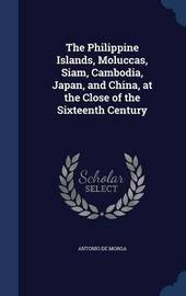 The Philippine Islands, Moluccas, Siam, Cambodia, Japan, and China, at the Close of the Sixteenth Century by Antonio De Morga
