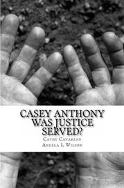 Casey Anthony Was Justice Served? by Cathy Cavarzan