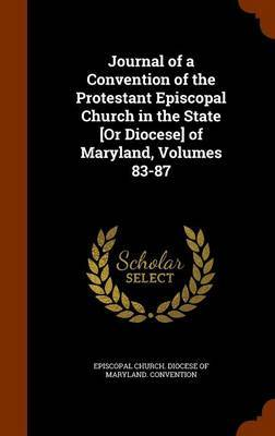 Journal of a Convention of the Protestant Episcopal Church in the State [Or Diocese] of Maryland, Volumes 83-87