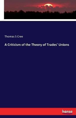 A Criticism of the Theory of Trades' Unions by Thomas S Cree image