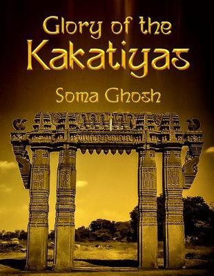 Glory of the Kakatiyas by Soma Ghosh