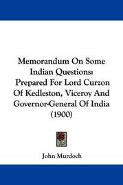 Memorandum on Some Indian Questions: Prepared for Lord Curzon of Kedleston, Viceroy and Governor-General of India (1900) by John Murdoch