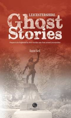 Leicestershire Ghost Stories by David Bell