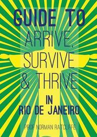 Guide to Arrive, Survive and Thrive in Rio de Janeiro by Norman Ratcliffe