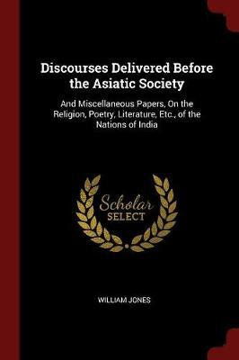 Discourses Delivered Before the Asiatic Society by William Jones