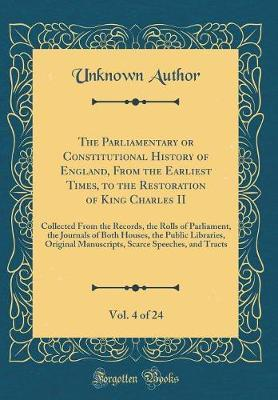 The Parliamentary or Constitutional History of England, from the Earliest Times, to the Restoration of King Charles II, Vol. 4 of 24 by Unknown Author