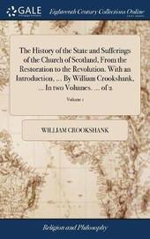 The History of the State and Sufferings of the Church of Scotland, from the Restoration to the Revolution. with an Introduction, ... by William Crookshank, ... in Two Volumes. ... of 2; Volume 1 by William Crookshank