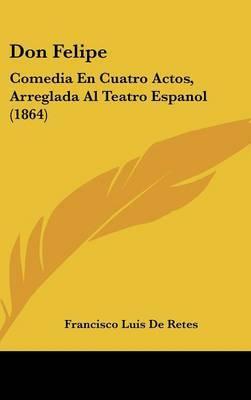 Don Felipe: Comedia En Cuatro Actos, Arreglada Al Teatro Espanol (1864) by Francisco Luis De Retes image